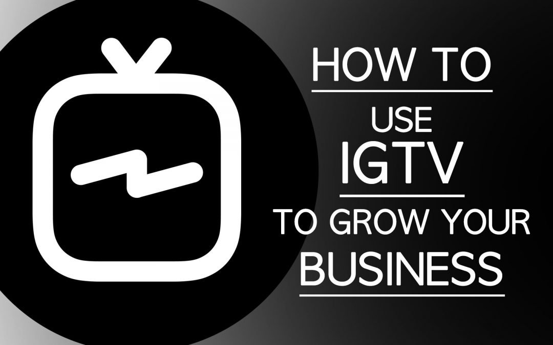 How To Grow Your Business Through IGTV (Instagram TV)